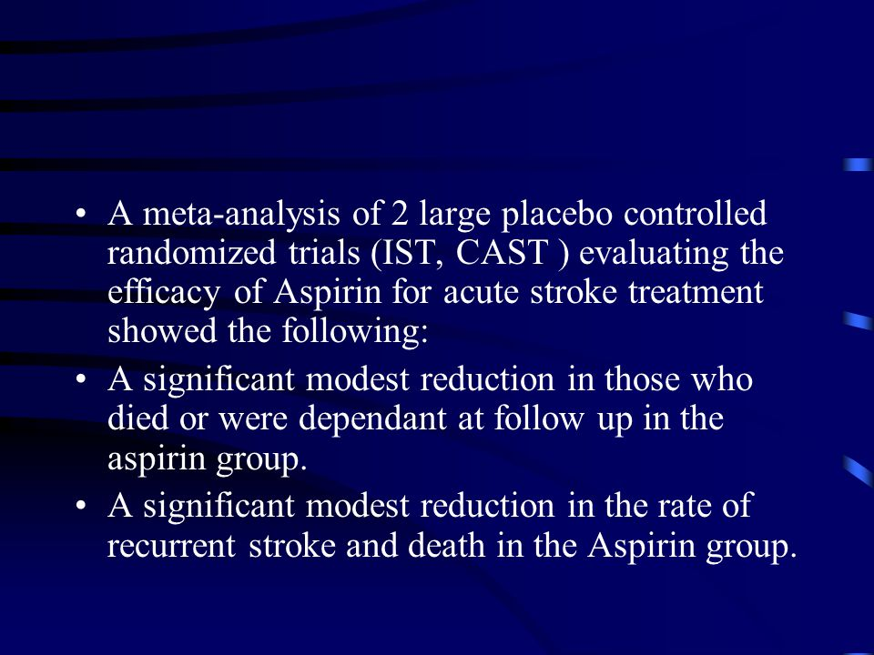 A meta-analysis of 2 large placebo controlled randomized trials (IST, CAST ) evaluating the efficacy of Aspirin for acute stroke treatment showed the following: A significant modest reduction in those who died or were dependant at follow up in the aspirin group.