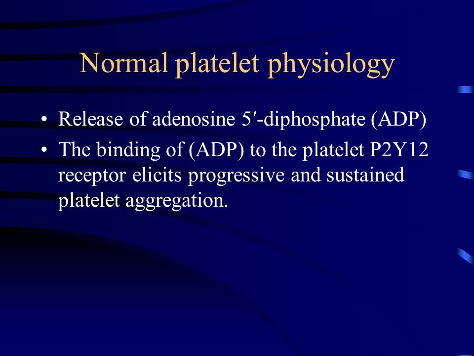 Normal platelet physiology Release of adenosine 5′-diphosphate (ADP) The binding of (ADP) to the platelet P2Y12 receptor elicits progressive and sustained platelet aggregation.