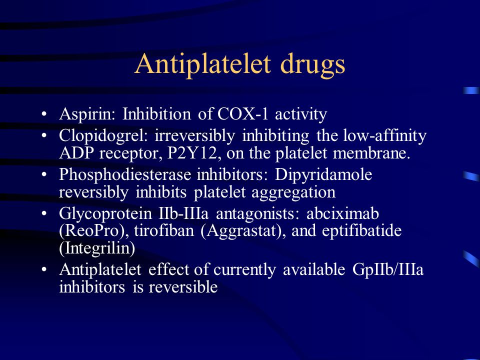 Antiplatelet drugs Aspirin: Inhibition of COX-1 activity Clopidogrel: irreversibly inhibiting the low-affinity ADP receptor, P2Y12, on the platelet membrane.