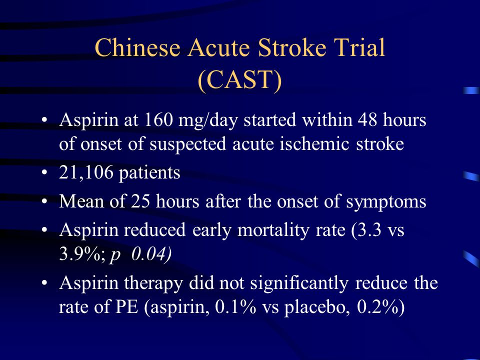 Chinese Acute Stroke Trial (CAST) Aspirin at 160 mg/day started within 48 hours of onset of suspected acute ischemic stroke 21,106 patients Mean of 25 hours after the onset of symptoms Aspirin reduced early mortality rate (3.3 vs 3.9%; p 0.04) Aspirin therapy did not significantly reduce the rate of PE (aspirin, 0.1% vs placebo, 0.2%)