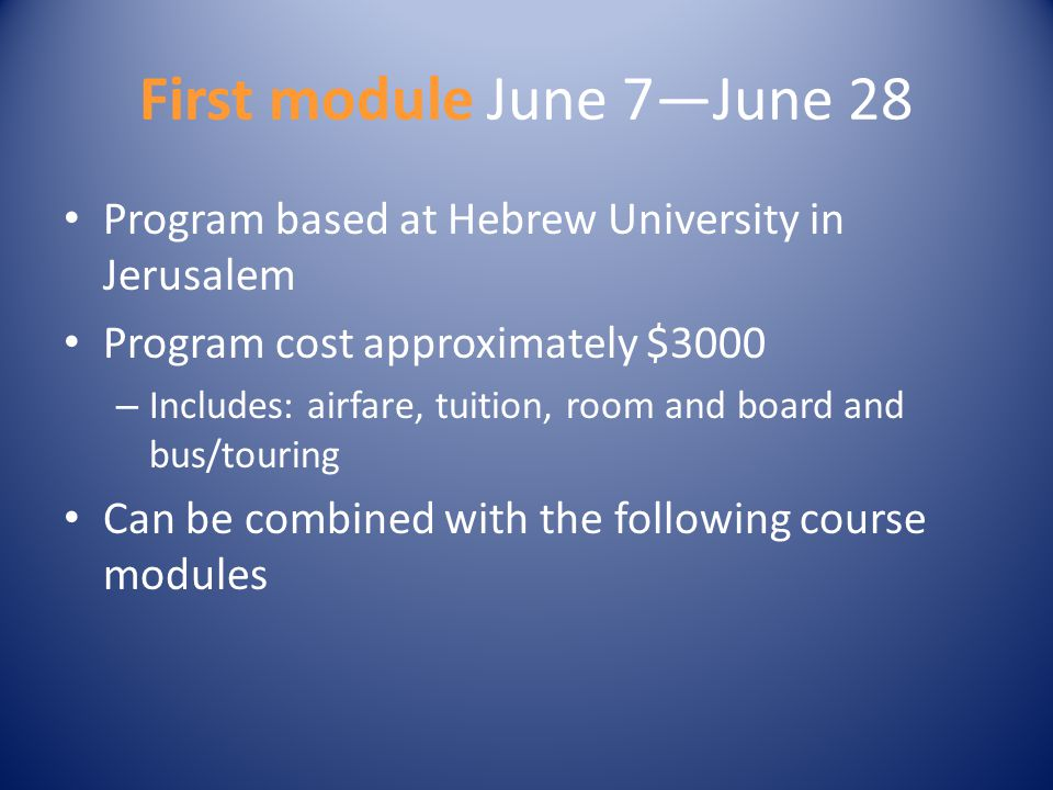 First module June 7—June 28 Program based at Hebrew University in Jerusalem Program cost approximately $3000 – Includes: airfare, tuition, room and bo
