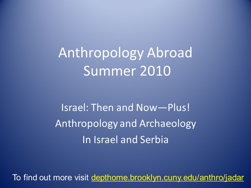 Anthropology Abroad Summer 2010 Israel: Then and Now—Plus! Anthropology and Archaeology In Israel and Serbia To find out more visit depthome.brooklyn.