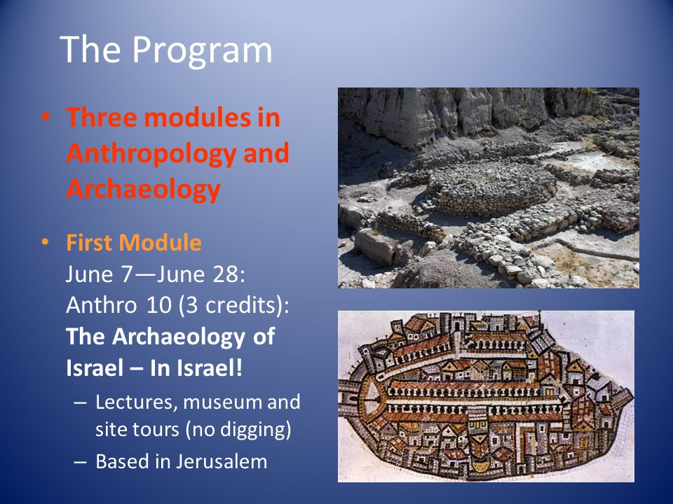 June 7—June 28 Site Visits – spanning million years from Paleolithic to Classical times: Mount Carmel Caves Ubedeiyah 'Ain Melaha Netiv Hagdud Nachal Oren Beersheva Lachish Qumran Masada Herodium + museum visits First Module: Archaeology of Israel