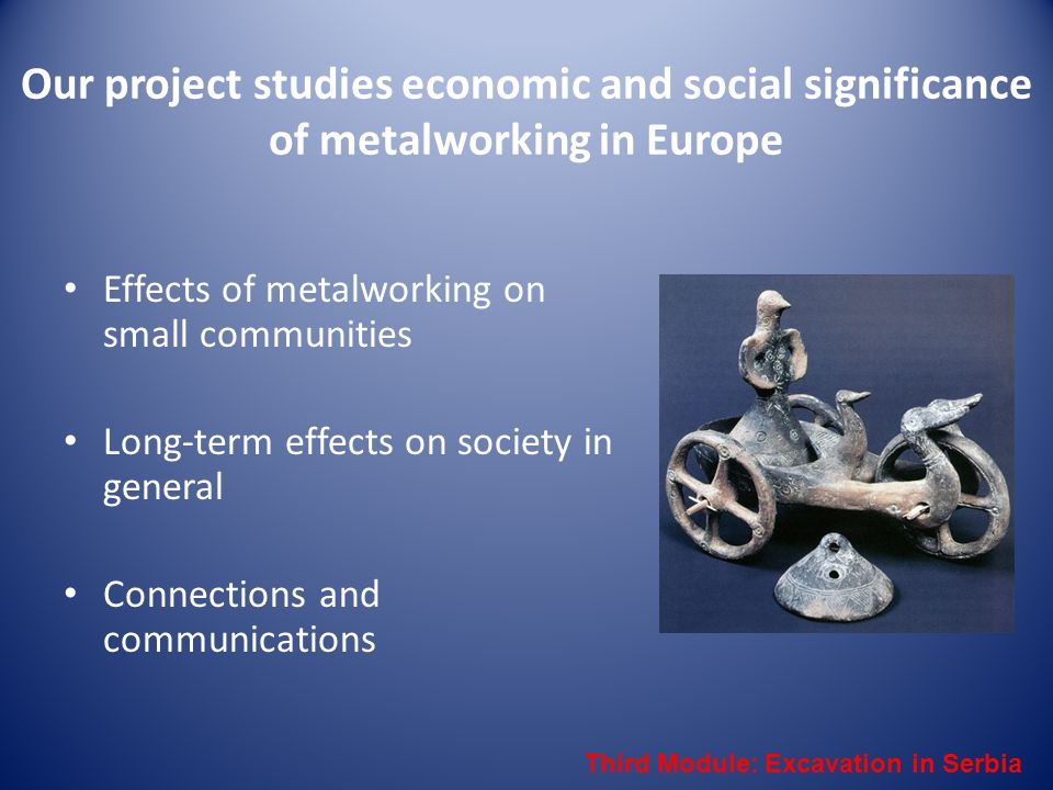 Our project studies economic and social significance of metalworking in Europe Effects of metalworking on small communities Long-term effects on socie