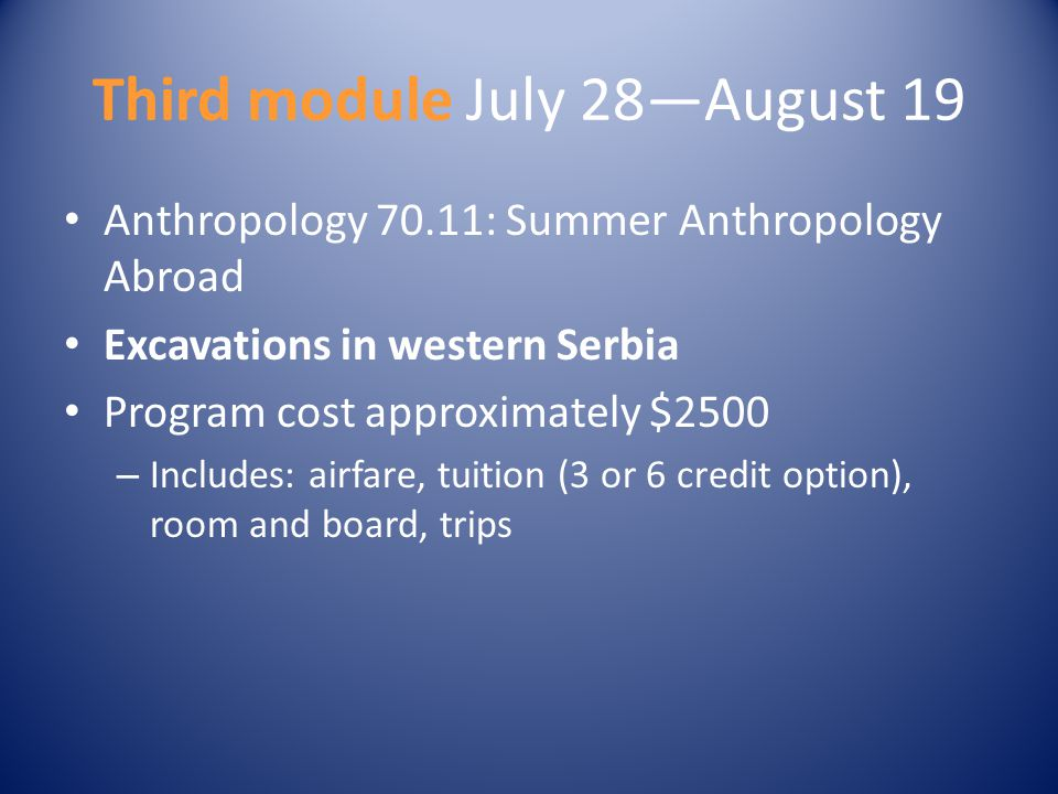 Third module July 28—August 19 Anthropology 70.11: Summer Anthropology Abroad Excavations in western Serbia Program cost approximately $2500 – Include