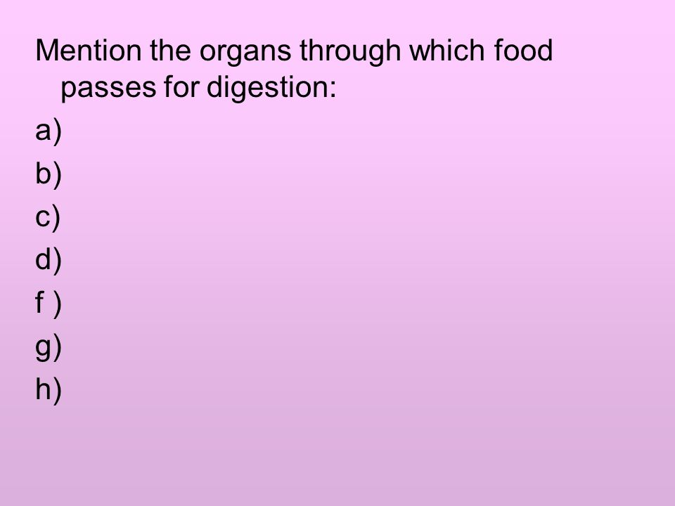 Mention the organs through which food passes for digestion: a) b) c) d) f ) g) h)