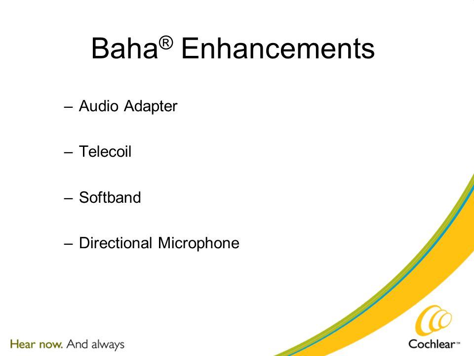 Baha ® Enhancements –Audio Adapter –Telecoil –Softband –Directional Microphone