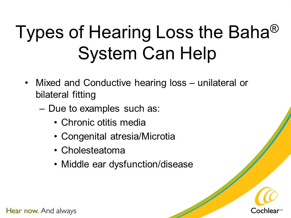 Types of Hearing Loss the Baha ® System Can Help Mixed and Conductive hearing loss – unilateral or bilateral fitting –Due to examples such as: Chronic otitis media Congenital atresia/Microtia Cholesteatoma Middle ear dysfunction/disease