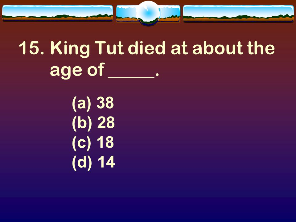 14. A boy king. For Your Information— King Tut became King at the age of.