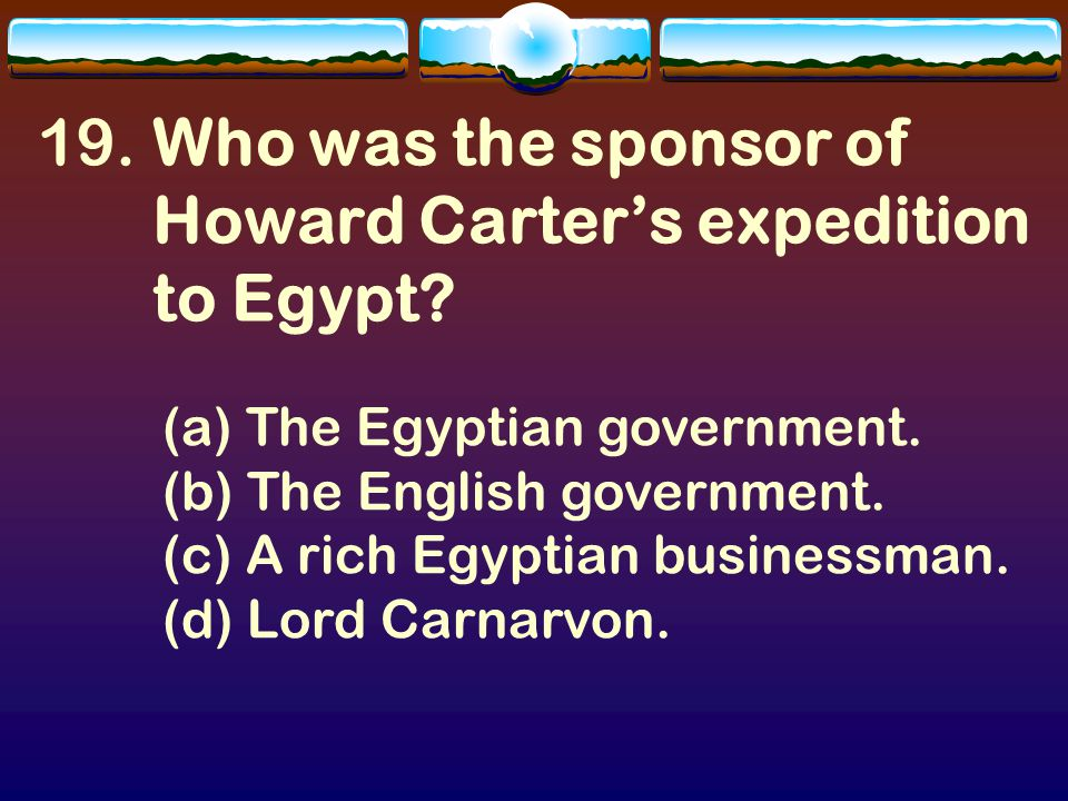 18.(a) Howard Carter Howard Carter was born in London on May 9, 1874.