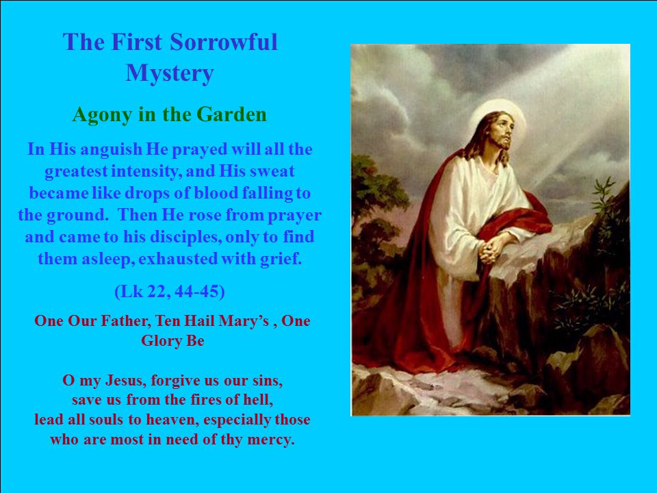 The First Sorrowful Mystery Agony in the Garden In His anguish He prayed will all the greatest intensity, and His sweat became like drops of blood falling to the ground.
