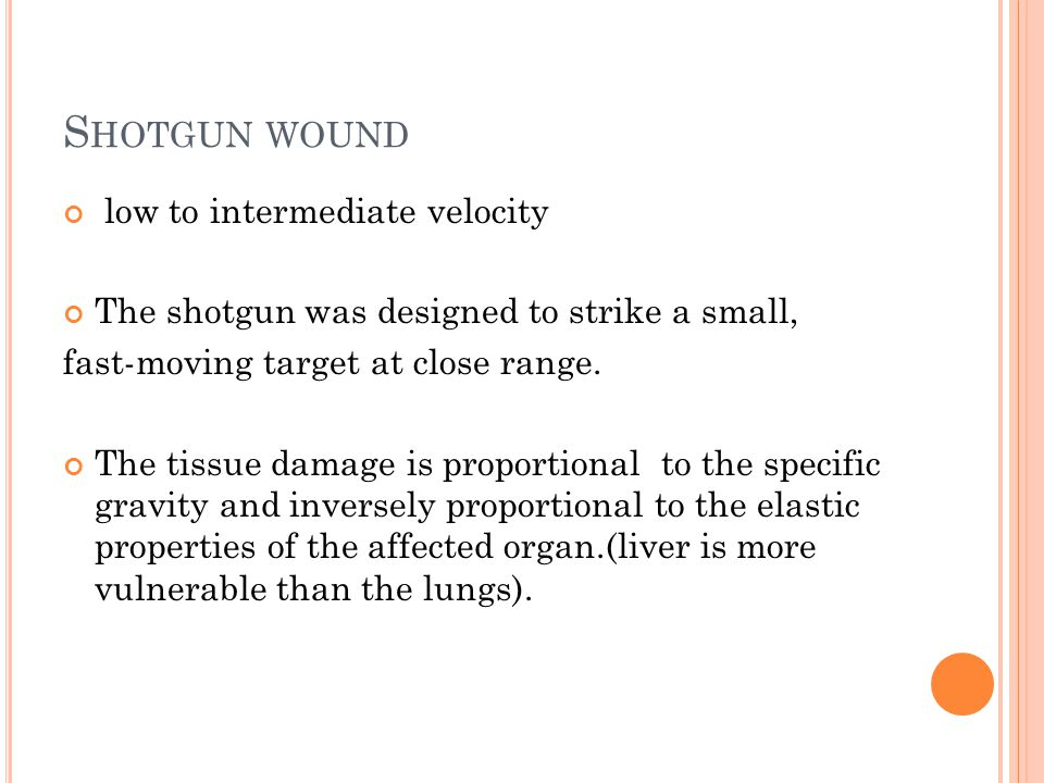 S HOTGUN WOUND low to intermediate velocity The shotgun was designed to strike a small, fast-moving target at close range.