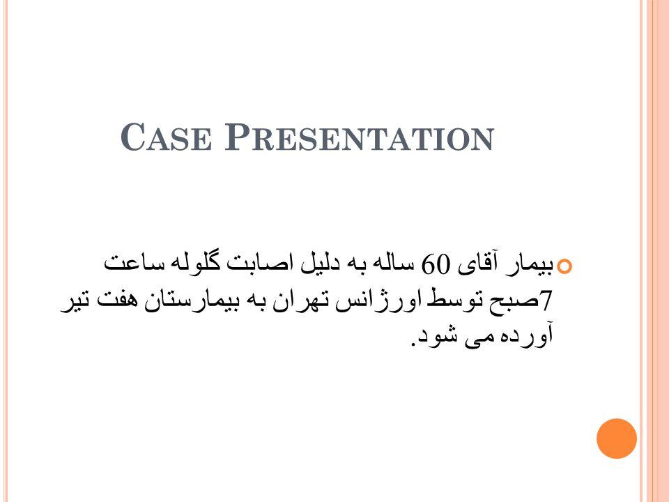 C ASE P RESENTATION بیمار آقای 60 ساله به دلیل اصابت گلوله ساعت 7 صبح توسط اورژانس تهران به بیمارستان هفت تیر آورده می شود.