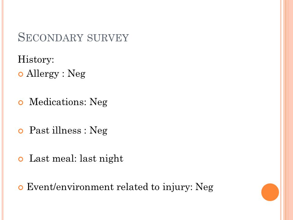 S ECONDARY SURVEY History: Allergy : Neg Medications: Neg Past illness : Neg Last meal: last night Event/environment related to injury: Neg