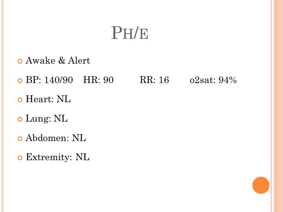 PH/EPH/E Awake & Alert BP: 140/90 HR: 90 RR: 16 o2sat: 94% Heart: NL Lung: NL Abdomen: NL Extremity: NL