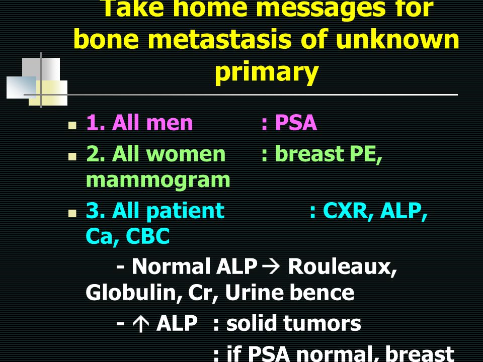 Take home messages for bone metastasis of unknown primary 1. All men: PSA 2. All women: breast PE, mammogram 3. All patient: CXR, ALP, Ca, CBC - Norma