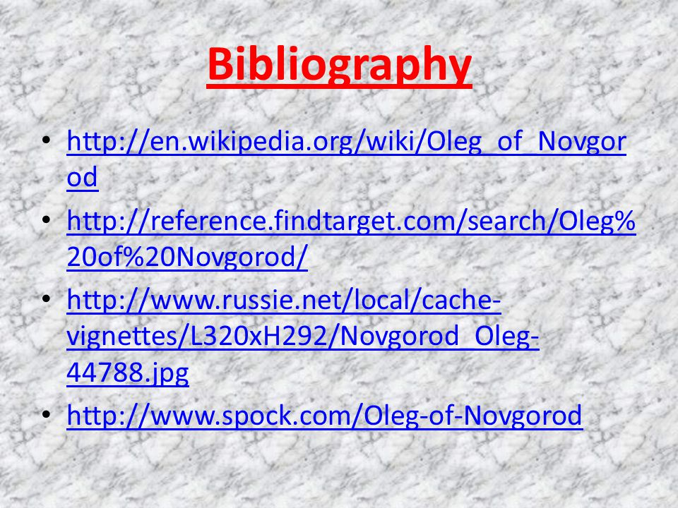 Bibliography http://en.wikipedia.org/wiki/Oleg_of_Novgor od http://en.wikipedia.org/wiki/Oleg_of_Novgor od http://reference.findtarget.com/search/Oleg% 20of%20Novgorod/ http://reference.findtarget.com/search/Oleg% 20of%20Novgorod/ http://www.russie.net/local/cache- vignettes/L320xH292/Novgorod_Oleg- 44788.jpg http://www.russie.net/local/cache- vignettes/L320xH292/Novgorod_Oleg- 44788.jpg http://www.spock.com/Oleg-of-Novgorod