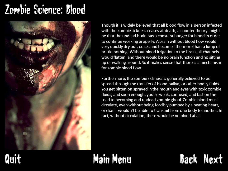 Zombie Science: Blood Though it is widely believed that all blood flow in a person infected with the zombie sickness ceases at death, a counter theory