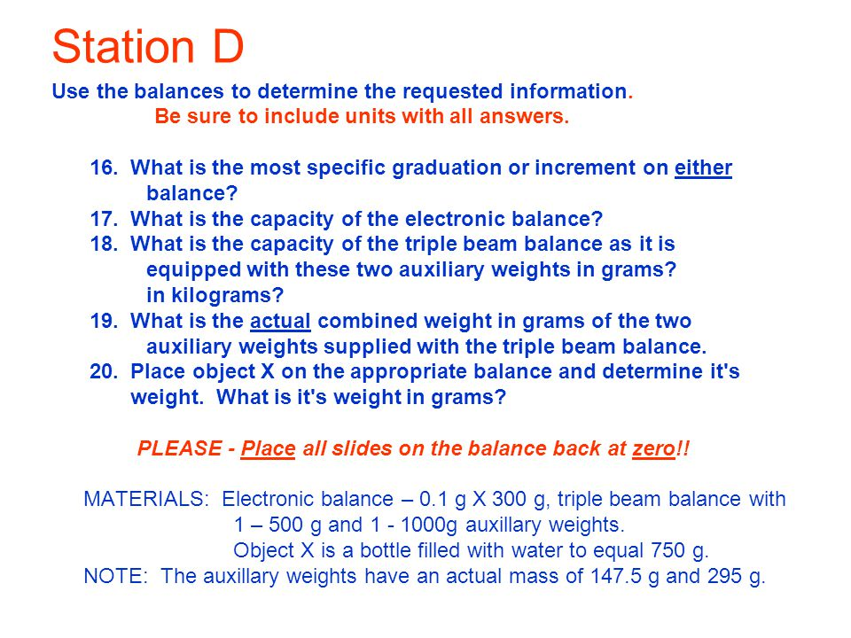 Station D Use the balances to determine the requested information. Be sure to include units with all answers. 16. What is the most specific graduation