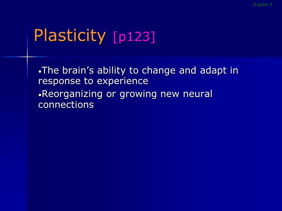 Plasticity [p123] The brain's ability to change and adapt in response to experience The brain's ability to change and adapt in response to experience Reorganizing or growing new neural connections Reorganizing or growing new neural connections chapter 4