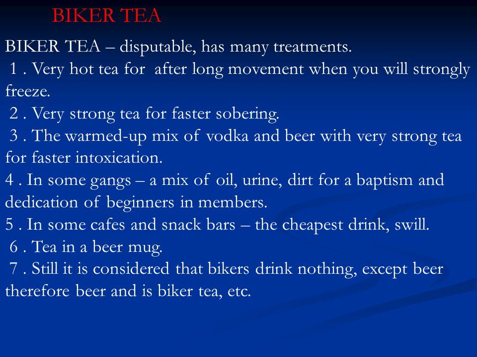 BIKER TEA – disputable, has many treatments. 1. Very hot tea for after long movement when you will strongly freeze. 2. Very strong tea for faster sobe