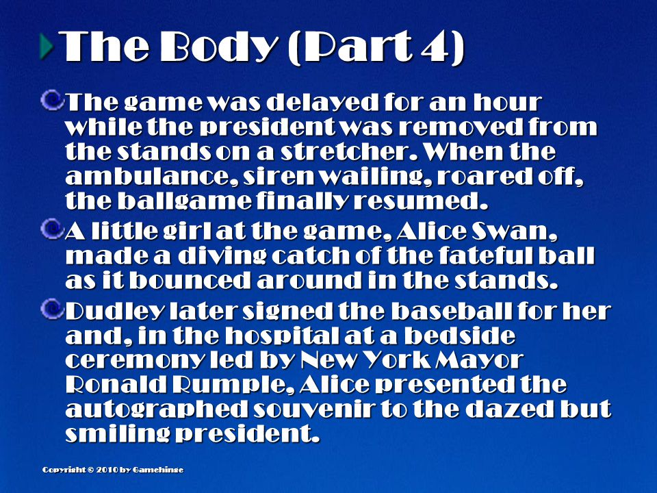 Copyright © 2010 by Gamehinge The Body (Part 4) The game was delayed for an hour while the president was removed from the stands on a stretcher.