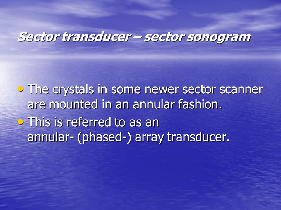Sector transducer – sector sonogram The crystals in some newer sector scanner are mounted in an annular fashion.