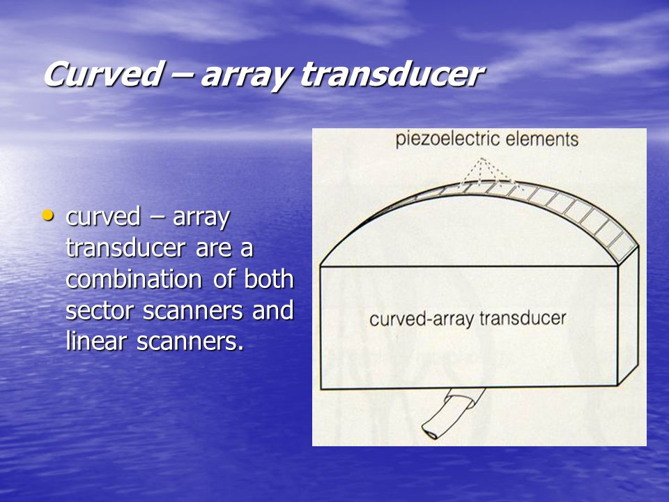 Curved – array transducer curved – array transducer are a combination of both sector scanners and linear scanners.