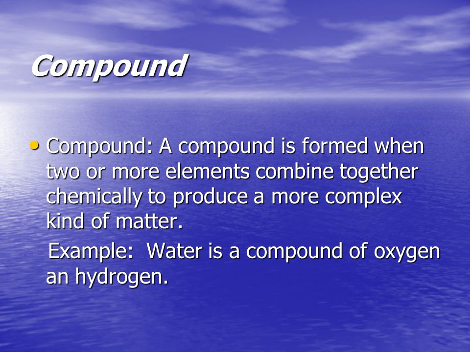 Compound Compound: A compound is formed when two or more elements combine together chemically to produce a more complex kind of matter.