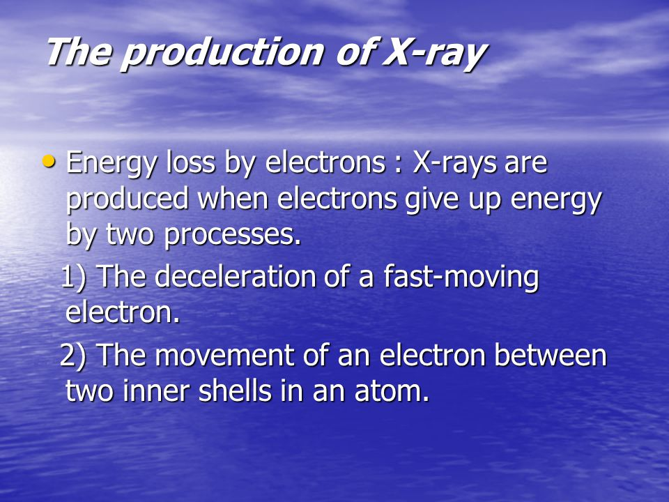 Energy loss by electrons : X-rays are produced when electrons give up energy by two processes.