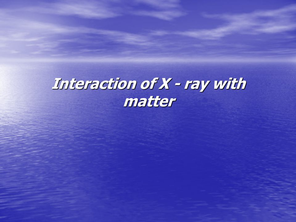 Interaction of X - ray with matter