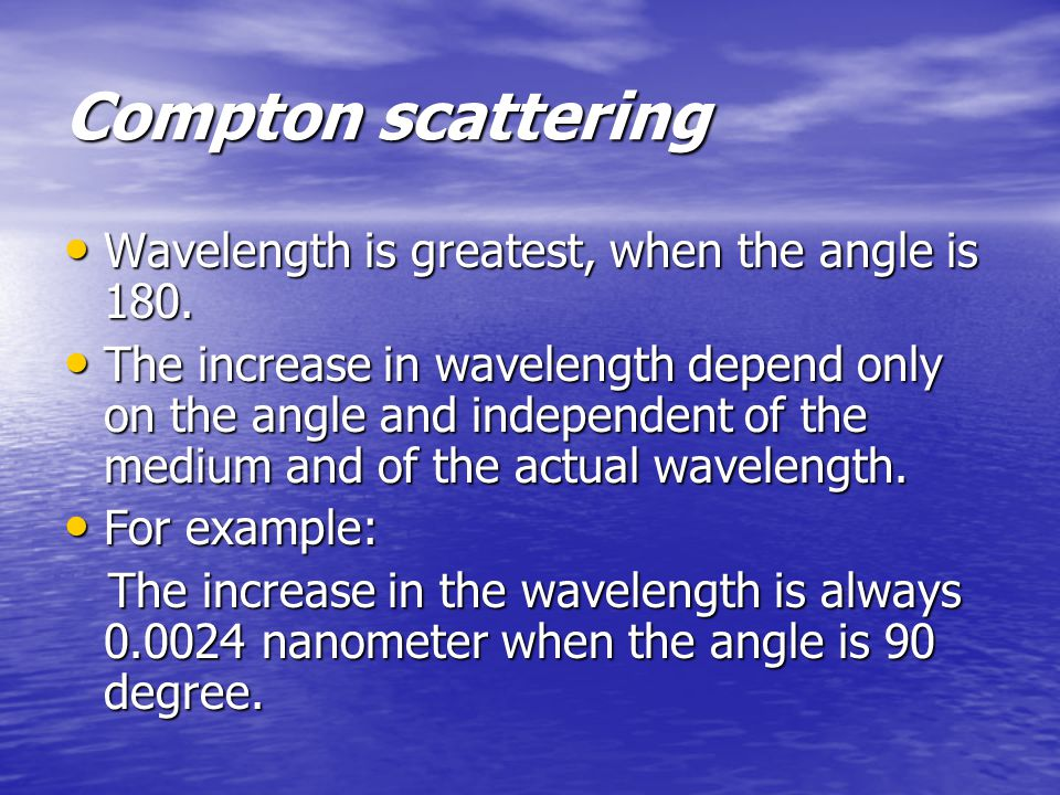Compton scattering Wavelength is greatest, when the angle is 180.