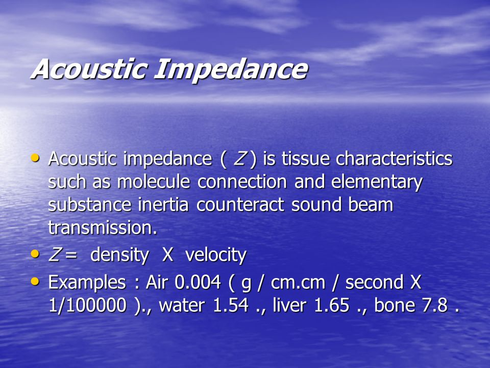 Acoustic Impedance Acoustic impedance ( Z ) is tissue characteristics such as molecule connection and elementary substance inertia counteract sound beam transmission.