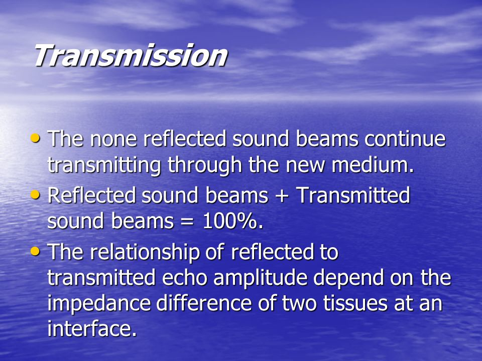 Transmission The none reflected sound beams continue transmitting through the new medium.