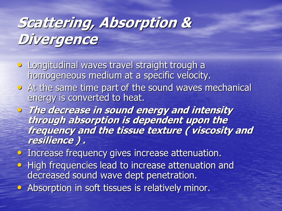 Scattering, Absorption & Divergence Longitudinal waves travel straight trough a homogeneous medium at a specific velocity.