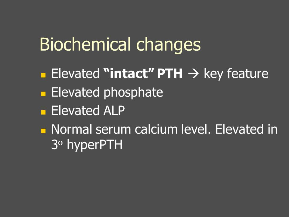 "Biochemical changes Elevated ""intact"" PTH  key feature Elevated phosphate Elevated ALP Normal serum calcium level. Elevated in 3 o hyperPTH"