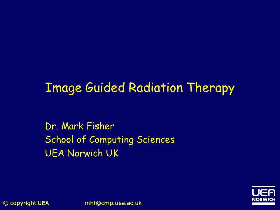 © copyright UEAmhf@cmp.uea.ac.uk Image Guided Radiation Therapy Dr. Mark Fisher School of Computing Sciences UEA Norwich UK