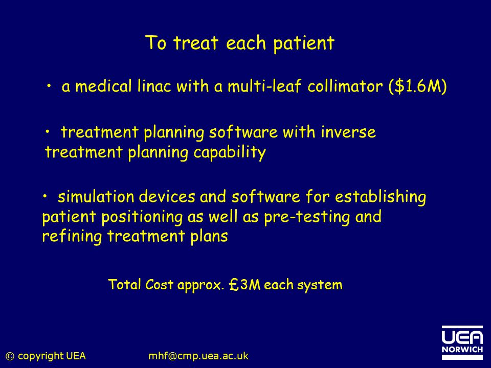© copyright UEAmhf@cmp.uea.ac.uk treatment planning software with inverse treatment planning capability Total Cost approx. £3M each system To treat ea