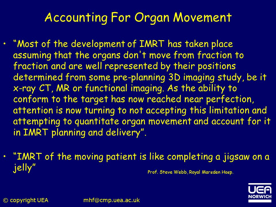 "© copyright UEAmhf@cmp.uea.ac.uk Accounting For Organ Movement ""Most of the development of IMRT has taken place assuming that the organs don't move fr"