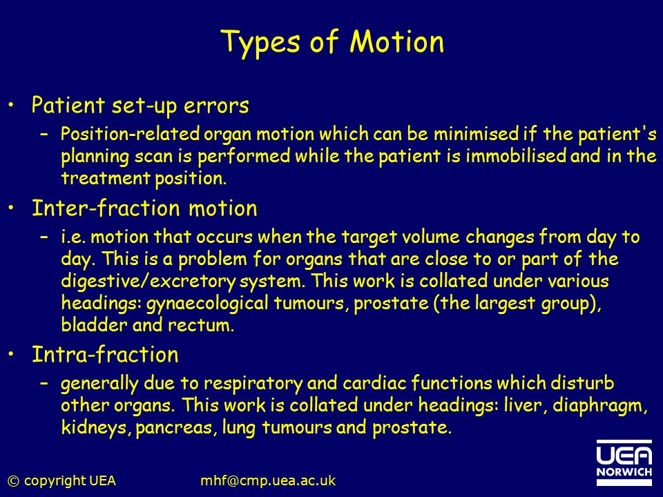 © copyright UEAmhf@cmp.uea.ac.uk Types of Motion Patient set-up errors –Position-related organ motion which can be minimised if the patient's planning
