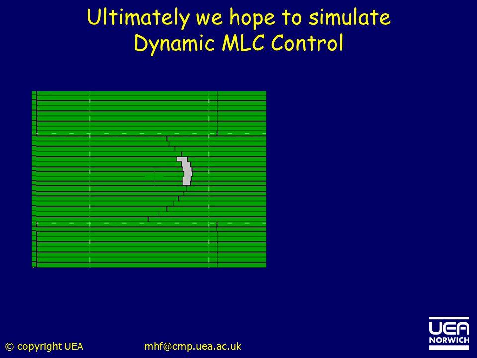 © copyright UEAmhf@cmp.uea.ac.uk Ultimately we hope to simulate Dynamic MLC Control