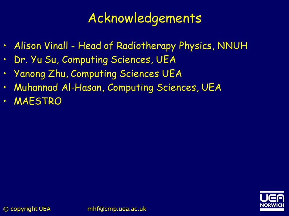 © copyright UEAmhf@cmp.uea.ac.uk Acknowledgements Alison Vinall - Head of Radiotherapy Physics, NNUH Dr. Yu Su, Computing Sciences, UEA Yanong Zhu, Co