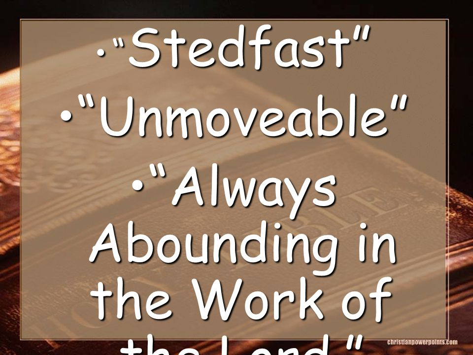 Stedfast Stedfast Unmoveable Unmoveable Always Abounding in the Work of the Lord. Always Abounding in the Work of the Lord.