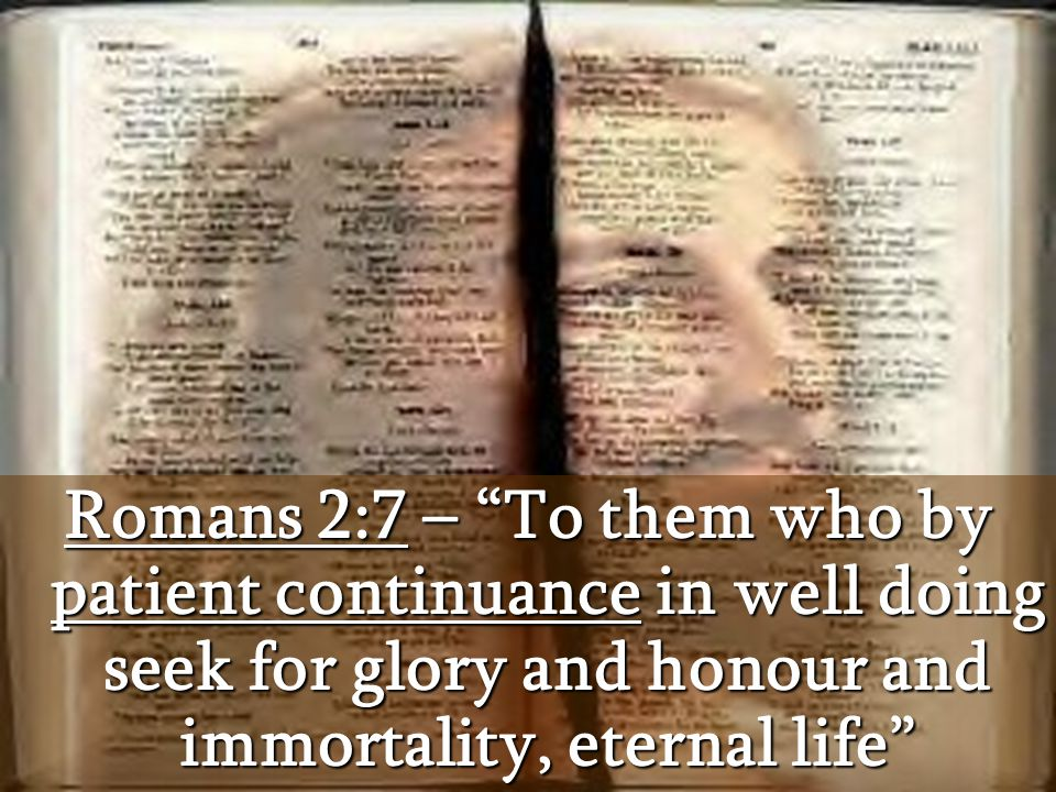 Romans 2:7 – To them who by patient continuance in well doing seek for glory and honour and immortality, eternal life