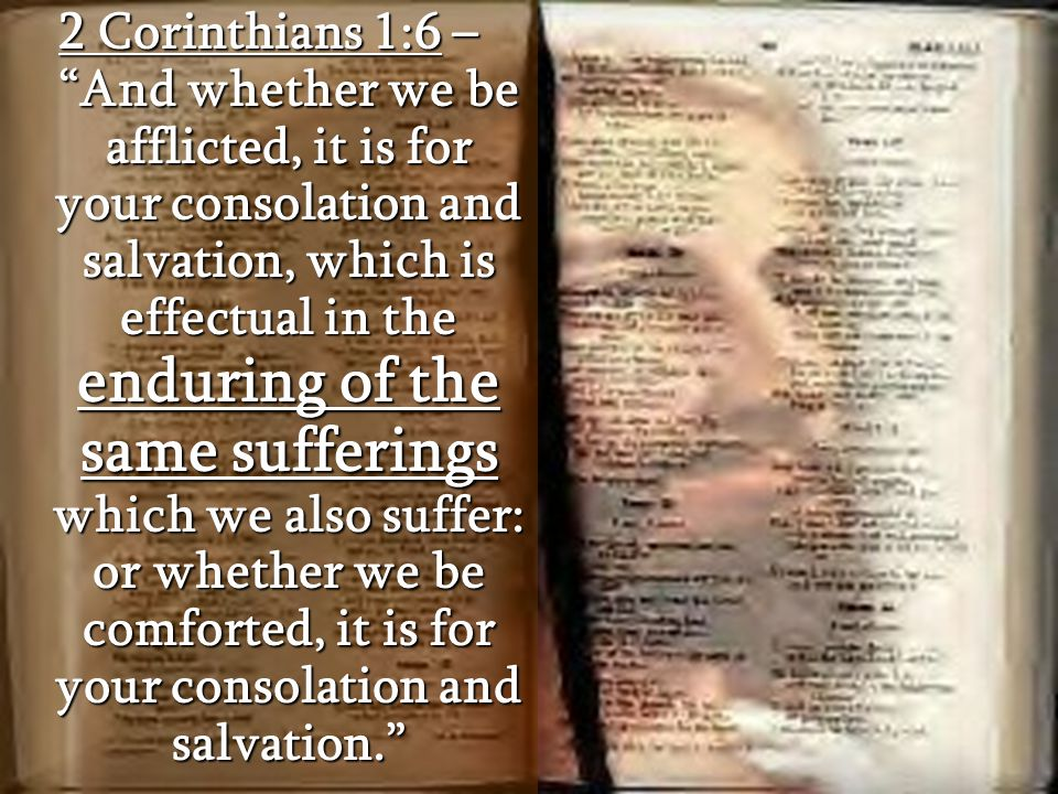 2 Corinthians 1:6 – And whether we be afflicted, it is for your consolation and salvation, which is effectual in the enduring of the same sufferings which we also suffer: or whether we be comforted, it is for your consolation and salvation.