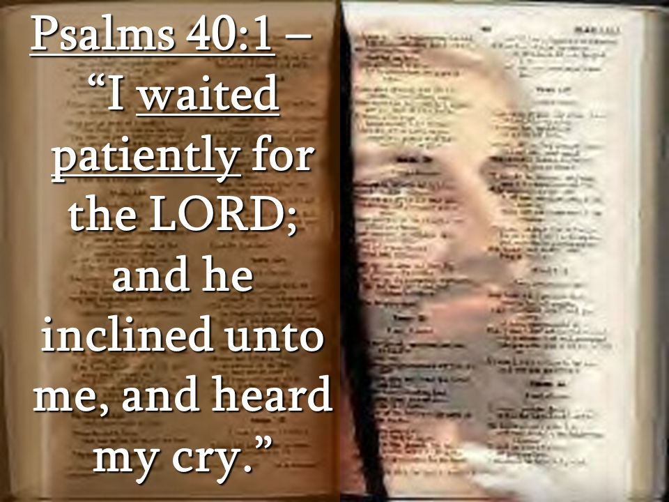 Psalms 40:1 – I waited patiently for the LORD; and he inclined unto me, and heard my cry.