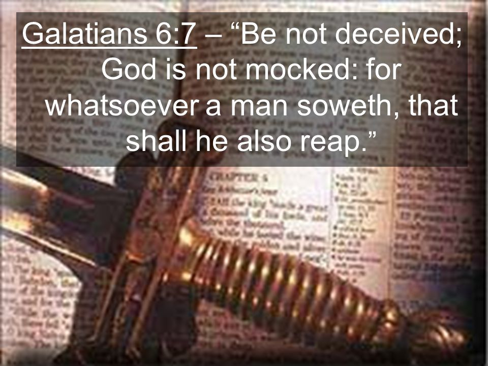 Galatians 6:7 – Be not deceived; God is not mocked: for whatsoever a man soweth, that shall he also reap.
