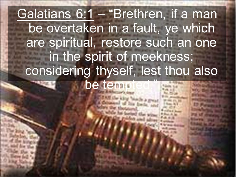 Galatians 6:1 – Brethren, if a man be overtaken in a fault, ye which are spiritual, restore such an one in the spirit of meekness; considering thyself, lest thou also be tempted.
