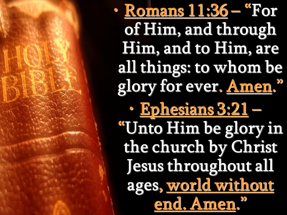 Romans 11:36 – For of Him, and through Him, and to Him, are all things: to whom be glory for ever.