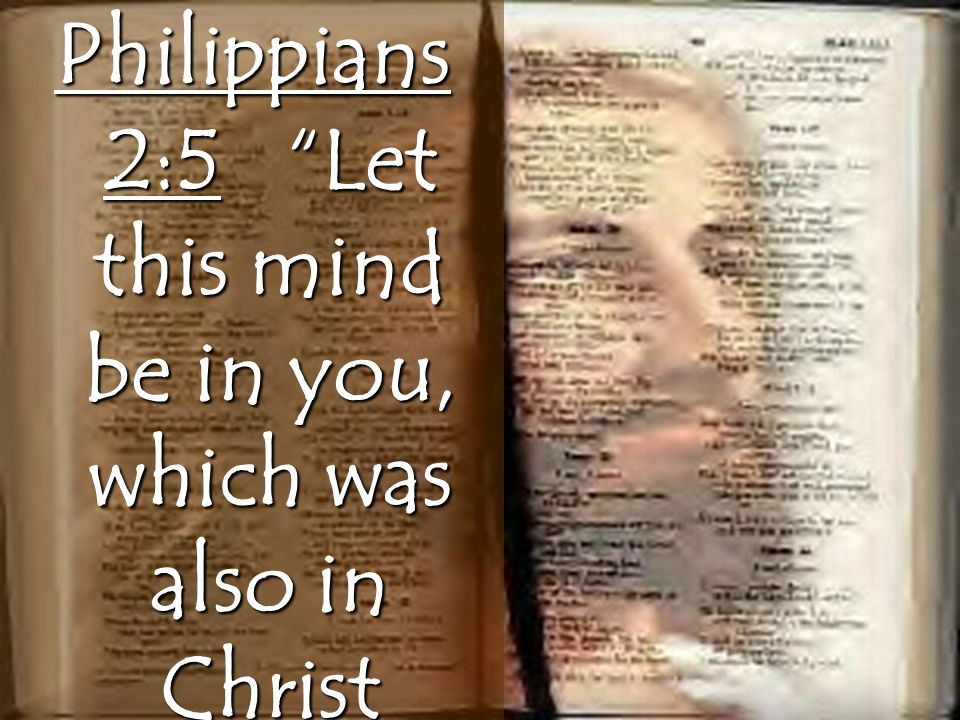 Philippians 2:5 Let this mind be in you, which was also in Christ Jesus:…
